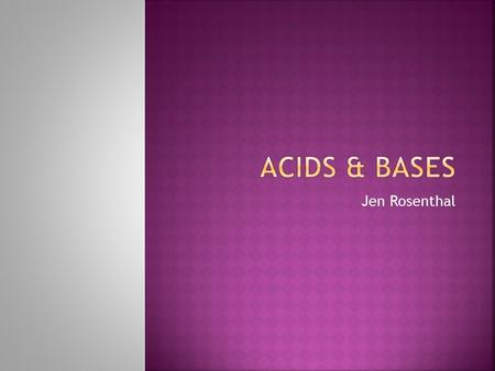 Jen Rosenthal. Where might you find them? Are all acids & bases harmful? What foods do we eat or drink that may be acids/bases? How can we tell the difference.