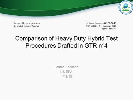 Comparison of Heavy Duty Hybrid Test Procedures Drafted in GTR n  4 James Sanchez US EPA 1/13/15 Informal document GRPE-70-15 (70 th GRPE, 12 - 16 January.