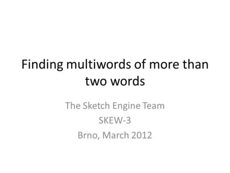 Finding multiwords of more than two words The Sketch Engine Team SKEW-3 Brno, March 2012.
