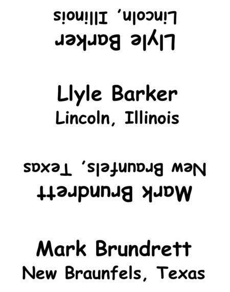 Llyle Barker Lincoln, Illinois Mark Brundrett New Braunfels, Texas Llyle Barker Lincoln, Illinois Mark Brundrett New Braunfels, Texas.