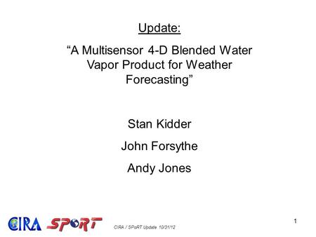 "CIRA / SPoRT Update 10/31/12 1 Update: ""A Multisensor 4-D Blended Water Vapor Product for Weather Forecasting"" Stan Kidder John Forsythe Andy Jones."