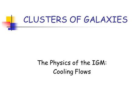 CLUSTERS OF GALAXIES The Physics of the IGM: Cooling Flows.