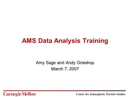 Center for Atmospheric Particle Studies AMS Data Analysis Training Amy Sage and Andy Grieshop March 7, 2007.