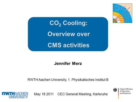 CO 2 Cooling: Overview over CMS activities Jennifer Merz RWTH Aachen University, 1. Physikalisches Institut B May 18 2011 CEC General Meeting, Karlsruhe.