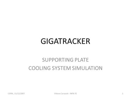GIGATRACKER SUPPORTING PLATE COOLING SYSTEM SIMULATION 1Vittore Carassiti - INFN FECERN, 11/12/2007.
