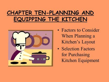 CHAPTER TEN-PLANNING AND EQUIPPING THE KITCHEN Factors to Consider When Planning a Kitchen's Layout Selection Factors for Purchasing Kitchen Equipment.