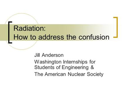 Radiation: How to address the confusion Jill Anderson Washington Internships for Students of Engineering & The American Nuclear Society.