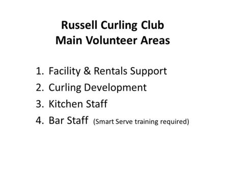 Russell Curling Club Main Volunteer Areas 1.Facility & Rentals Support 2.Curling Development 3.Kitchen Staff 4.Bar Staff (Smart Serve training required)