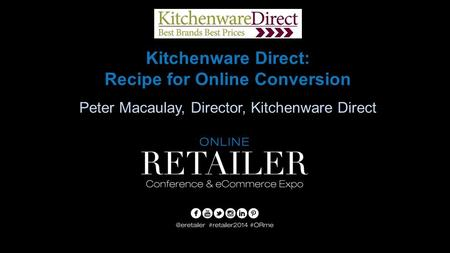 Kitchenware Direct: Recipe for Online Conversion Peter Macaulay, Director, Kitchenware Direct.