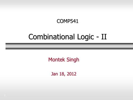 1 COMP541 Combinational Logic - II Montek Singh Jan 18, 2012.