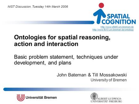 Ontologies for spatial reasoning, action and interaction Basic problem statement, techniques under development, and plans John Bateman & Till Mossakowski.
