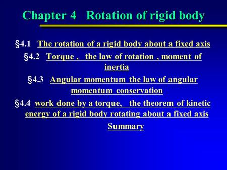 Chapter 4 Rotation of rigid body §4.1 The rotation of a rigid body about a fixed axisThe rotation of a rigid body about a fixed axis §4.2 Torque, the law.