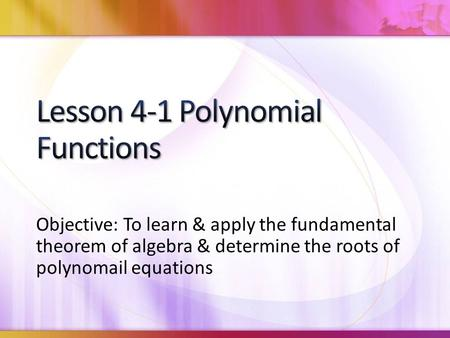 Objective: To learn & apply the fundamental theorem of algebra & determine the roots of polynomail equations.