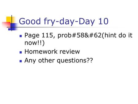 Good fry-day-Day 10 Page 115, prob#58&#62(hint do it now!!) Homework review Any other questions??