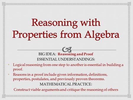BIG IDEA: Reasoning and Proof ESSENTIAL UNDERSTANDINGS: Logical reasoning from one step to another is essential in building a proof. Logical reasoning.