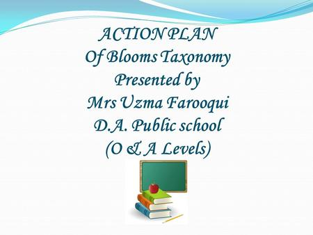 ACTION PLAN Of Blooms Taxonomy Presented by Mrs Uzma Farooqui D.A. Public school (O & A Levels) D.A. Public school (O & A Levels)