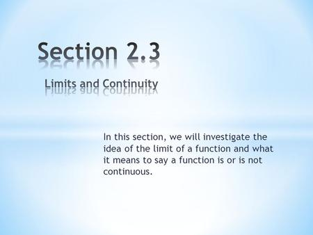 In this section, we will investigate the idea of the limit of a function and what it means to say a function is or is not continuous.