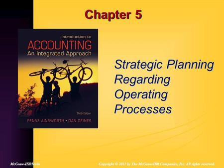Chapter 5 Strategic Planning Regarding Operating Processes Copyright © 2011 by The McGraw-Hill Companies, Inc. All rights reserved.McGraw-Hill/Irwin.