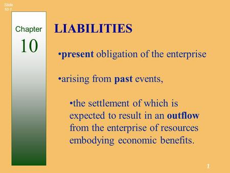 1 Slide 10-1 LIABILITIES Chapter 10 present obligation of the enterprise arising from past events, the settlement of which is expected to result in an.