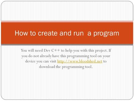 You will need Dev C++ to help you with this project. If you do not already have this programming tool on your device you can visit