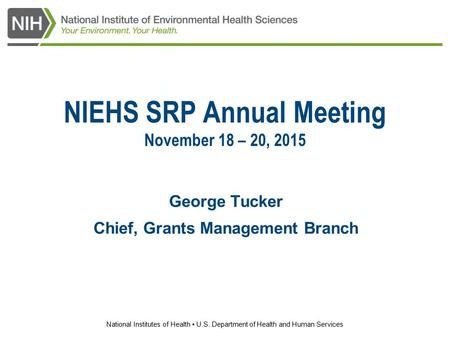 National Institutes of Health U.S. Department of Health and Human Services NIEHS SRP Annual Meeting November 18 – 20, 2015 George Tucker Chief, Grants.