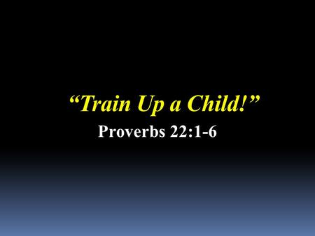 """Train Up a Child!"" Proverbs 22:1-6. … Not a matter of pick and choose, or weeding out the real from the fantasy. We accept what the Bible says…"