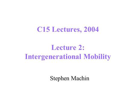C15 Lectures, 2004 Lecture 2: Intergenerational Mobility Stephen Machin.