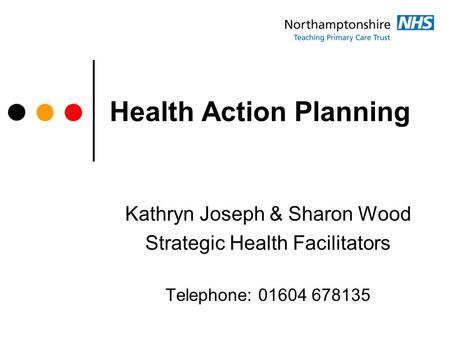 Health Action Planning Kathryn Joseph & Sharon Wood Strategic Health Facilitators Telephone: 01604 678135.