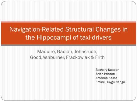 Maquire, Gadian, Johnsrude, Good,Ashburner, Frackowiak & Frith Navigation-Related Structural Changes in the Hippocampi of taxi-drivers Zachary Saadon Brian.