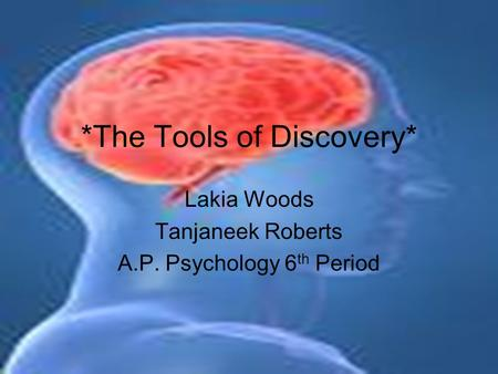 *The Tools of Discovery* Lakia Woods Tanjaneek Roberts A.P. Psychology 6 th Period.