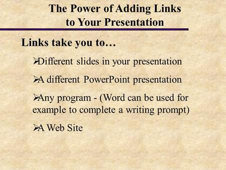 Links take you to…  Different slides in your presentation  A different PowerPoint presentation  Any program - (Word can be used for example to complete.