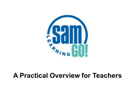 A Practical Overview for Teachers. What is SAM Learning GO!? SAM Learning is the market leader in online revision and exam practice for KS3 and GCSE,