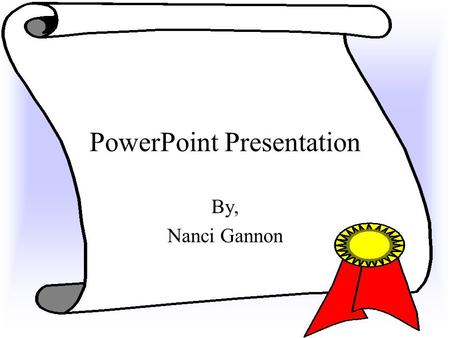 PowerPoint Presentation By, Nanci Gannon Tool Bars You need to know the tool bars at the top of the screen, and you need to know how to use the ones.