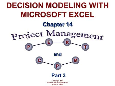 DECISION MODELING WITH MICROSOFT EXCEL Chapter 14 Copyright 2001 Prentice Hall Publishers and Ardith E. Baker Part 3 andand PERT CPM.