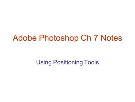 Adobe Photoshop Ch 7 Notes Using Positioning Tools.