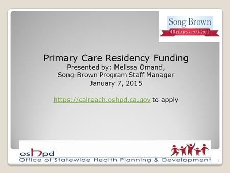 Primary Care Residency Funding Presented by: Melissa Omand, Song-Brown Program Staff Manager January 7, 2015 https://calreach.oshpd.ca.govhttps://calreach.oshpd.ca.gov.