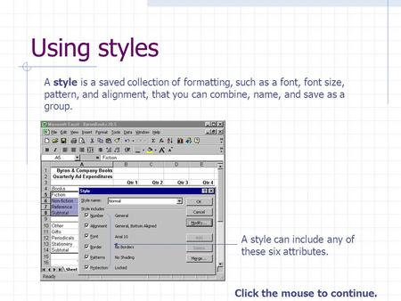 Click the mouse to continue. Using styles A style is a saved collection of formatting, such as a font, font size, pattern, and alignment, that you can.