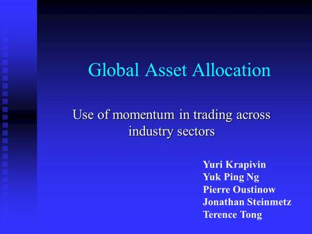 Global Asset Allocation Use of momentum in trading across industry sectors Yuri Krapivin Yuk Ping Ng Pierre Oustinow Jonathan Steinmetz Terence Tong.