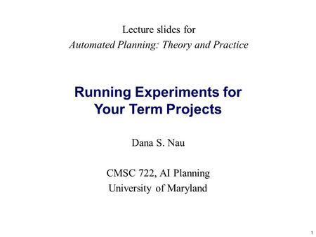 1 Running Experiments for Your Term Projects Dana S. Nau CMSC 722, AI Planning University of Maryland Lecture slides for Automated Planning: Theory and.