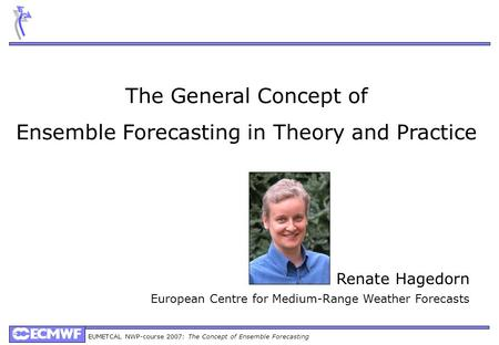 EUMETCAL NWP-course 2007: The Concept of Ensemble Forecasting Renate Hagedorn European Centre for Medium-Range Weather Forecasts The General Concept of.