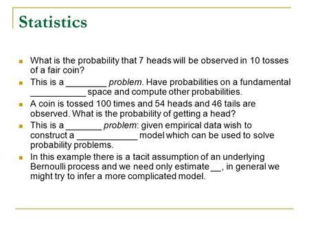 Statistics What is the probability that 7 heads will be observed in 10 tosses of a fair coin? This is a ________ problem. Have probabilities on a fundamental.