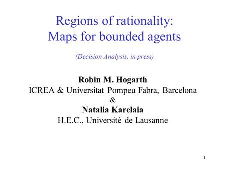 1 Regions of rationality: Maps for bounded agents (Decision Analysis, in press) Robin M. Hogarth ICREA & Universitat Pompeu Fabra, Barcelona & Natalia.