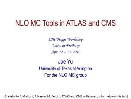 NLO MC Tools in ATLAS and CMS LHC Higgs Workshop Univ. of Freiburg Apr. 12 – 13, 2010 Jae Yu University of Texas at Arlington For the NLO MC group (Grateful.