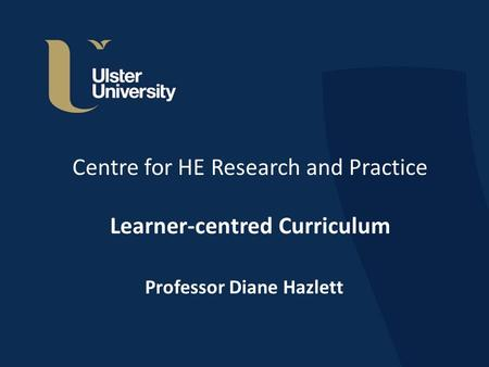 Centre for HE Research and Practice Learner-centred Curriculum Professor Diane Hazlett.