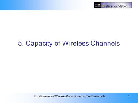 5: Capacity of Wireless Channels Fundamentals of Wireless Communication, Tse&Viswanath 1 5. Capacity of Wireless Channels.