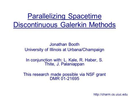 Parallelizing Spacetime Discontinuous Galerkin Methods Jonathan Booth University of Illinois at Urbana/Champaign In conjunction with: L. Kale, R. Haber,