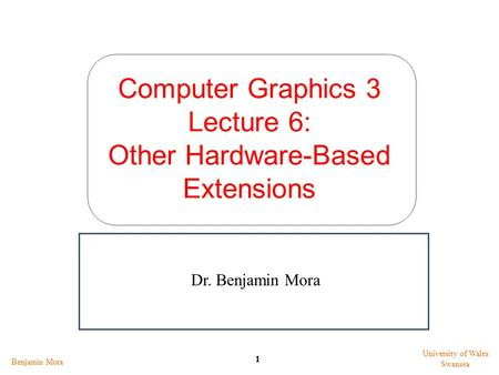 Computer Graphics 3 Lecture 6: Other Hardware-Based Extensions Benjamin Mora 1 University of Wales Swansea Dr. Benjamin Mora.