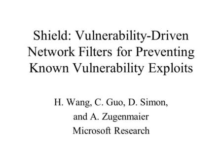 Shield: Vulnerability-Driven Network Filters for Preventing Known Vulnerability Exploits H. Wang, C. Guo, D. Simon, and A. Zugenmaier Microsoft Research.