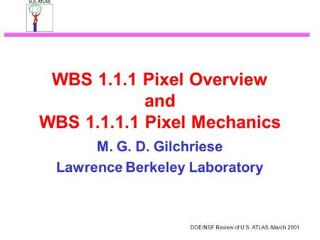 DOE/NSF Review of U.S. ATLAS /March 2001 WBS 1.1.1 Pixel Overview and WBS 1.1.1.1 Pixel Mechanics M. G. D. Gilchriese Lawrence Berkeley Laboratory.