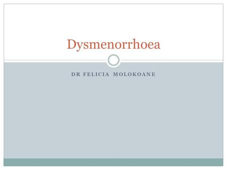 DR FELICIA MOLOKOANE Dysmenorrhoea. Introduction Medical condition Characterized by severe uterine pain during menses Manifesting as cyclical lower abdominal.